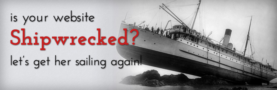 Is your site shipwrecked? Let's get her sailing again!